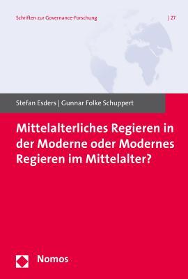 Mittelalterliches Regieren in Der Moderne Oder Modernes Regieren Im Mittelalter? - Esders, Stefan (Editor), and Schuppert, Gunnar Folke (Editor)