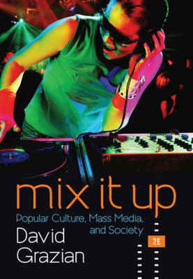 Mix It Up: Popular Culture, Mass Media, and Society - Grazian, David
