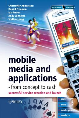 Mobile Media and Applications - From Concept to Cash: Successful Service Creation and Launch - Andersson, Christoffer, and Freeman, Daniel, MD, and James, Ian