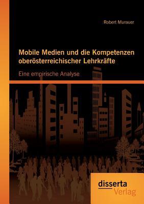 Mobile Medien Und Die Kompetenzen Oberosterreichischer Lehrkrafte: Eine Empirische Analyse - Murauer, Robert