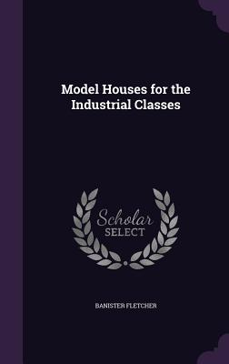 Model Houses for the Industrial Classes - Fletcher, Banister, Sir