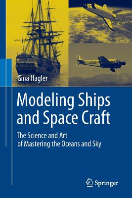 Modeling Ships and Space Craft: The Science and Art of Mastering the Oceans and Sky - Hagler, Gina