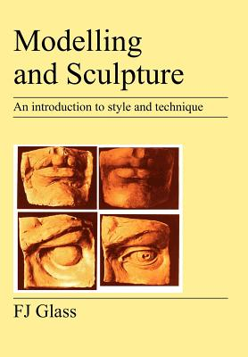 Modelling and Sculpture: An Introduction to Style and Technique - Glass, Frederick James, and Glass, F J