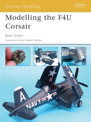 Modelling the F4U Corsair - Green, Brett, and Oehler, Robert (Consultant editor)