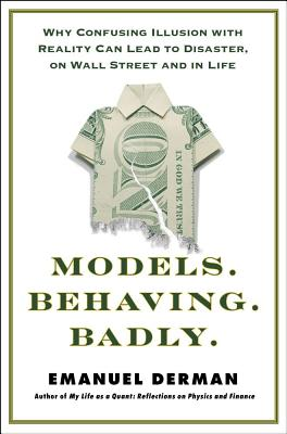 Models.Behaving.Badly.: Why Confusing Illusion with Reality Can Lead to Disaster, on Wall Street and in Life - Derman, Emanuel, PhD