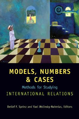 Models, Numbers, and Cases: Methods for Studying International Relations - Sprinz, Detlef F (Editor), and Wolinsky-Nahmias, Yael (Editor)