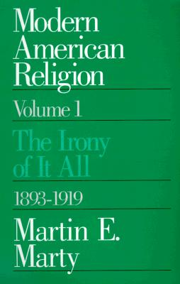 Modern American Religion, Volume 1: The Irony of It All, 1893-1919 - Marty, Martin E
