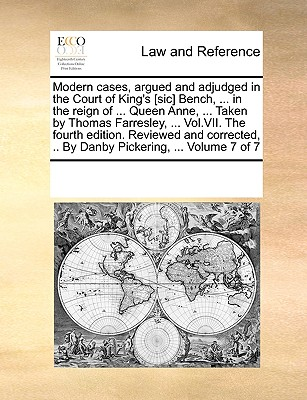 Modern Cases, Argued and Adjudged in the Court of King's [Sic] Bench, ... in the Reign of ... Queen Anne, ... Taken by Thomas Farresley, ... Vol.VII. the Fourth Edition. Reviewed and Corrected, .. by Danby Pickering, ... Volume 7 of 7 - Multiple Contributors