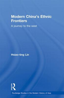 Modern China's Ethnic Frontiers: A Journey to the West - Lin, Hsiao-Ting