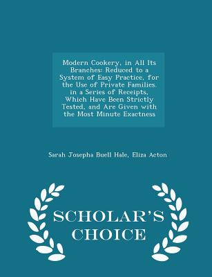 Modern Cookery, in All Its Branches: Reduced to a System of Easy Practice, for the Use of Private Families. in a Series of Receipts, Which Have Been Strictly Tested, and Are Given with the Most Minute Exactness - Scholar's Choice Edition - Hale, Sarah Josepha Buell, and Acton, Eliza