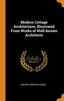 Modern Cottage Architecture, Illustrated from Works of Well-Known Architects - Adams, Maurice Bingham