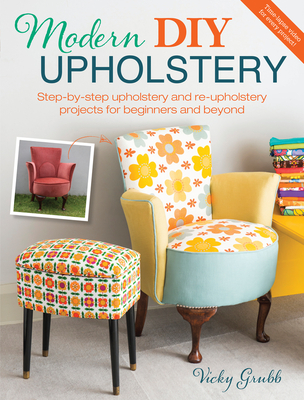 Modern DIY Upholstery: Step-By-Step Upholstery and Reupholstery Projects for Beginners and Beyond - Grubb, Vicky