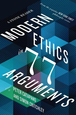 Modern Ethics in 77 Arguments: A Stone Reader - Catapano, Peter (Editor)