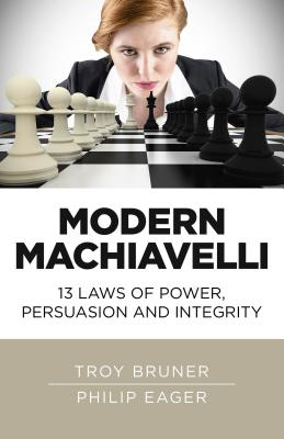 Modern Machiavelli: 13 Laws of Power, Persuasion and Integrity - Bruner, Troy, and Eager, Philip