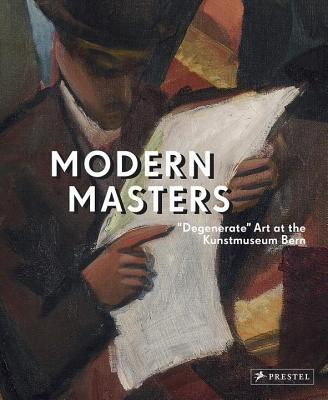 Modern Masters: Degenerate Art at the Kunstmuseum Bern - Frehner, Matthias (Editor), and Spanke, Daniel (Editor), and Blank, Claudia (Contributions by)