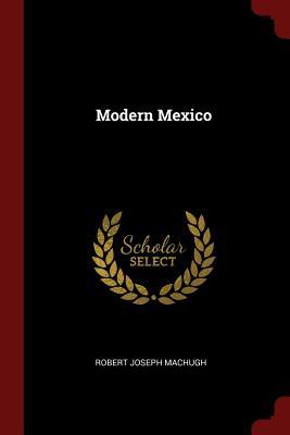 Modern Mexico - Machugh, Robert Joseph