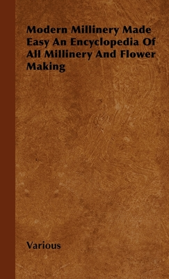 Modern Millinery Made Easy an Encyclopedia of All Millinery and Flower Making - Various