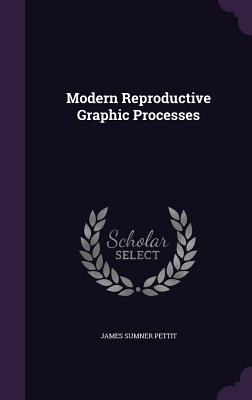 Modern Reproductive Graphic Processes - Pettit, James Sumner