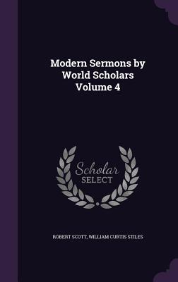 Modern Sermons by World Scholars Volume 4 - Scott, Robert, and Stiles, William Curtis