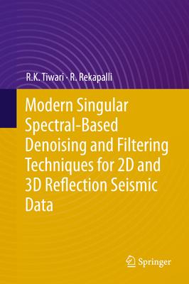 Modern Singular Spectral-Based Denoising and Filtering Techniques for 2D and 3D Reflection Seismic Data - Tiwari, R K, and Rekapalli, R