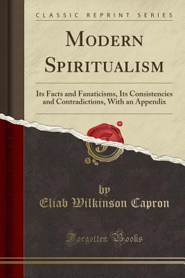 Modern Spiritualism: Its Facts and Fanaticisms, Its Consistencies and Contradictions, with an Appendix (Classic Reprint) - Capron, Eliab Wilkinson