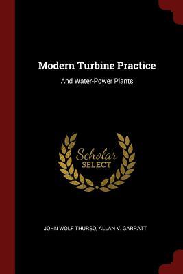 Modern Turbine Practice: And Water-Power Plants - Thurso, John Wolf