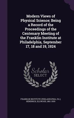 Modern Views of Physical Science; Being a Record of the Proceedings of the Centenary Meeting of the Franklin Institute at Philadelphia, September 17, 18 and 19, 1924 - Hendrick, Ellwood