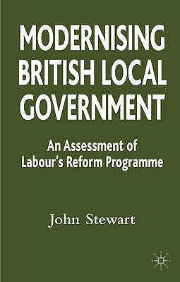 Modernising British Local Government: An Assessment of Labour's Reform Programme - Stewart, John