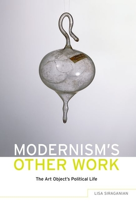 Modernism's Other Work: The Art Object's Political Life - Siraganian, Lisa