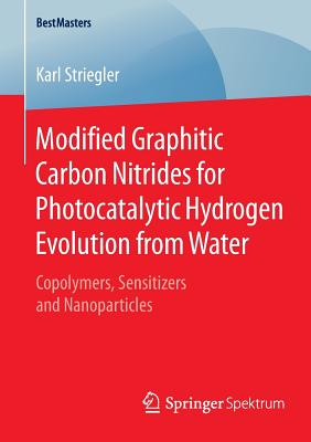 Modified Graphitic Carbon Nitrides for Photocatalytic Hydrogen Evolution from Water: Copolymers, Sensitizers and Nanoparticles - Striegler, Karl