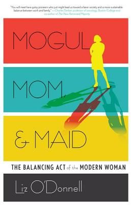 Mogul, Mom, & Maid: The Balancing Act of the Modern Woman - O'Donnell, Liz