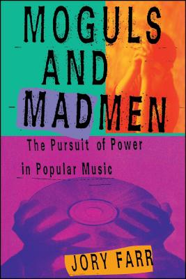 Moguls and Madmen: The Pursuit of Power in Popular Music - Farr, Jory