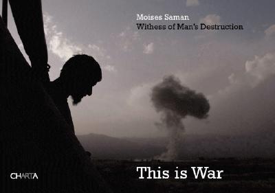 Moises Saman: This Is War: Witness to Man's Destruction - Saman, Moises (Photographer)
