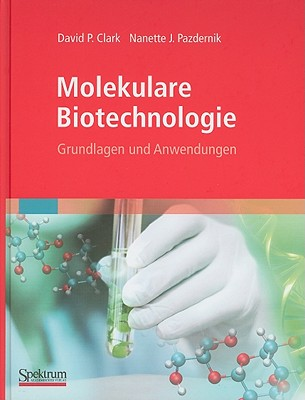 Molekulare Biotechnologie: Grundlagen Und Anwendungen - Clark, David, Ph.D., and Held, Andreas (Translated by), and Pazdernik, Nanette
