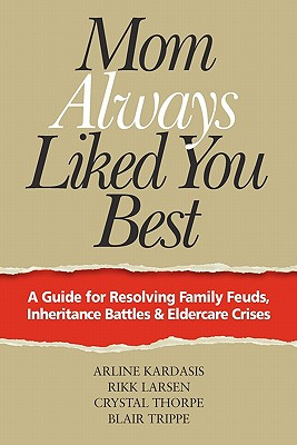 Mom Always Liked You Best: A Guide for Resolving Family Feuds, Inheritance Battles & Eldercare Crises - Kardasis, Arline, and Larsen, Rikk, and Thorpe, Crystal