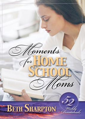 Moments for Homeschool Moms: 52 Weekly Devotionals - Sharpton, Beth