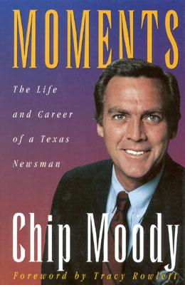 Moments: The Life and Career of a Texas Newsman - Moody, Chip
