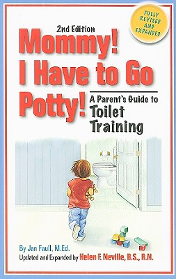 Mommy! I Have to Go Potty!: A Parent's Guide to Toilet Training - Faull, Jan, M.Ed., and Neville, Helen F, Bs, RN