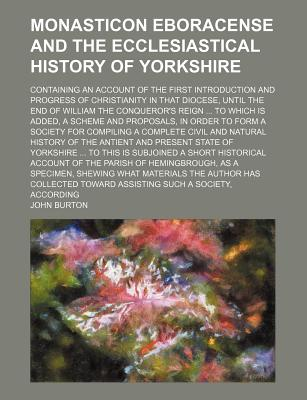 Monasticon Eboracense and the Ecclesiastical History of Yorkshire; Containing an Account of the First Introduction and Progress of Christianity in That Diocese, Until the End of William the Conqueror's Reign ... to Which Is Added, a Scheme and Proposals - Burton, John