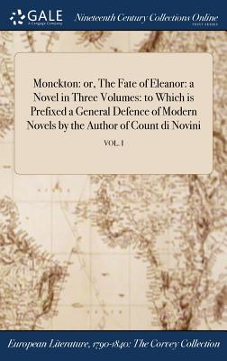 Monckton: Or, the Fate of Eleanor: A Novel in Three Volumes: To Which Is Prefixed a General Defence of Modern Novels by the Author of Count Di Novini; Vol. I - Anonymous