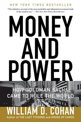 Money and Power: How Goldman Sachs Came to Rule the World - Cohan, William D