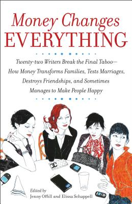 Money Changes Everything: Twenty-Two Writers Tackle the Last Taboo with Tales of Sudden Windfalls, Staggering Debts, and Other Surprising Turns of Fortune - Offill, Jenny, and Schappell, Elissa