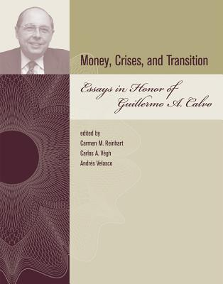 Money, Crises, and Transition: Essays in Honor of Guillermo A. Calvo - Reinhart, Carmen M (Editor), and Vegh, Carlos A (Editor), and Velasco, Andres (Editor)