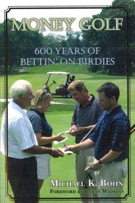 Money Golf: 600 Years of Bettin' on Birdies - Bohn, Michael K, and Wadkins, Lanny (Foreword by)