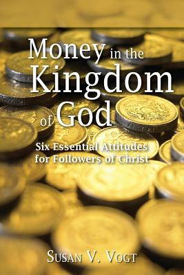 Money in the Kingdom of God: Six Essential Attitudes for Followers of Christ - Vogt, Susan V