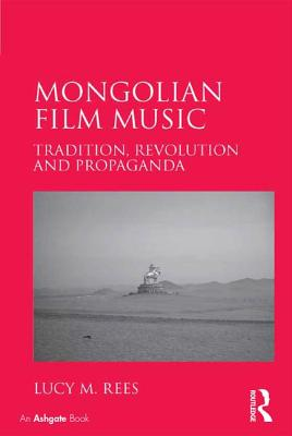 Mongolian Film Music: Tradition, Revolution and Propaganda - Rees, Lucy M.