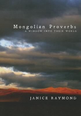 Mongolian Proverbs: A Window Into Their World - Raymond, Janice, and Oidovdorj, Otgonjargal (Translated by)