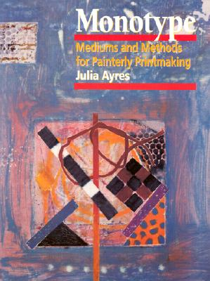Monotype: Mediums and Methods for Painterly Printmaking - Ayres, Julia