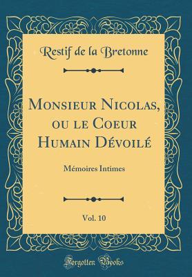 Monsieur Nicolas, Ou Le Coeur Humain Devoile, Vol. 10: Memoires Intimes (Classic Reprint) - Bretonne, Restif De La