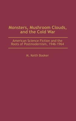 Monsters, Mushroom Clouds, and the Cold War: American Science Fiction and the Roots of Postmodernism, 1946-1964 - Booker, M Keith
